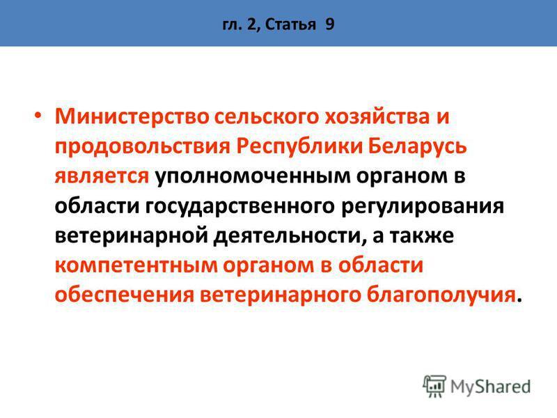 гл. 2, Статья 9 Министерство сельского хозяйства и продовольствия Республики Беларусь является уполномоченным органом в области государственного регулирования ветеринарной деятельности, а также компетентным органом в области обеспечения ветеринарного