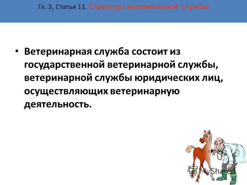 Гл. 3, Статья 11. Структура ветеринарной службы Ветеринарная служба состоит из государственной ветеринарной службы, ветеринарной службы юридических лиц, осуществляющих ветеринарную деятельность.