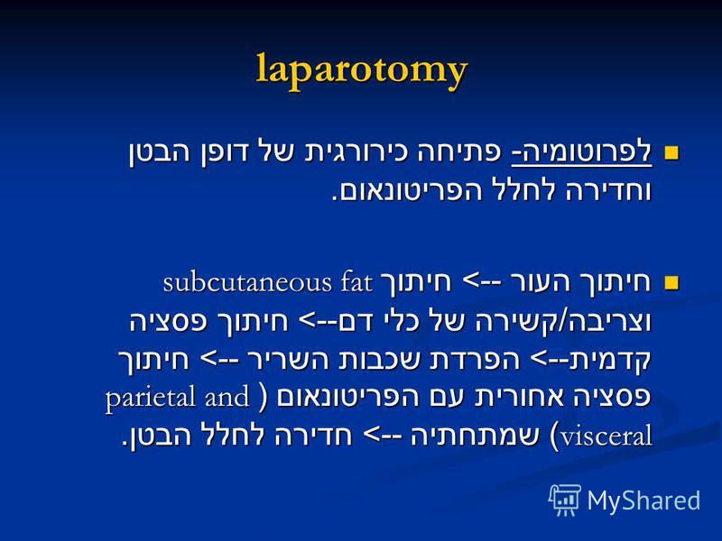laparotomy לפרוטומיה - פתיחה כירורגית של דופן הבטן וחדירה לחלל הפריטונאום. לפרוטומיה - פתיחה כירורגית של דופן הבטן וחדירה לחלל הפריטונאום. חיתוך העור --> חיתוך subcutaneous fat וצריבה / קשירה של כלי דם --> חיתוך פסציה קדמית --> הפרדת שכבות השריר -->