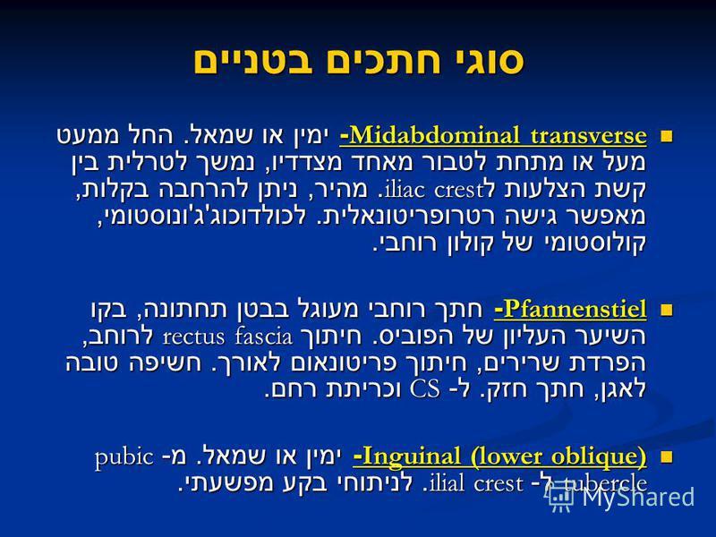 סוגי חתכים בטניים Midabdominal transverse- ימין או שמאל. החל ממעט מעל או מתחת לטבור מאחד מצדדיו, נמשך לטרלית בין קשת הצלעות ל iliac crest. מהיר, ניתן להרחבה בקלות, מאפשר גישה רטרופריטונאלית. לכולדוכוג ' ג ' ונוסטומי, קולוסטומי של קולון רוחבי. Midabdo