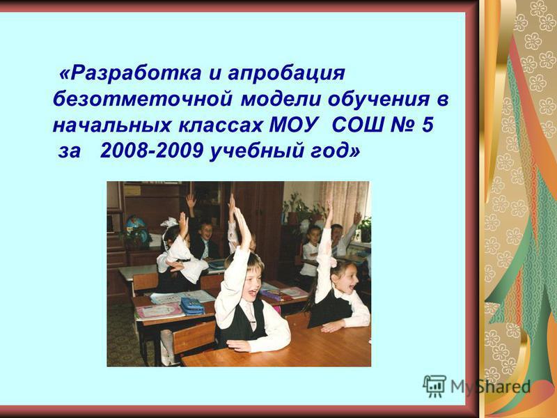 «Разработка и апробация безотметочной модели обучения в начальных классах МОУ СОШ 5 за 2008-2009 учебный год»