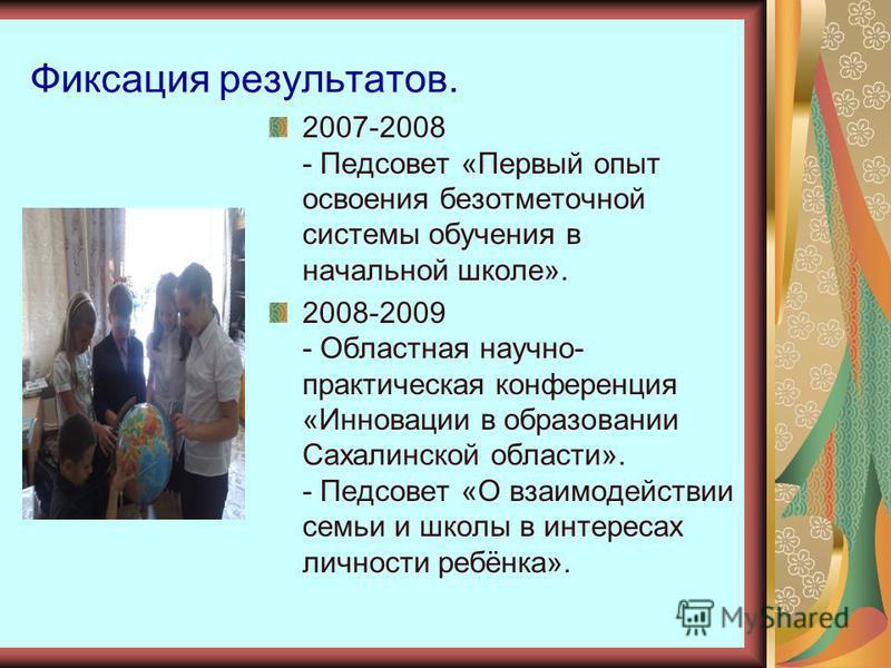 Фиксация результатов. 2007-2008 - Педсовет «Первый опыт освоения безотметочной системы обучения в начальной школе». 2008-2009 - Областная научно- практическая конференция «Инновации в образовании Сахалинской области». - Педсовет «О взаимодействии сем