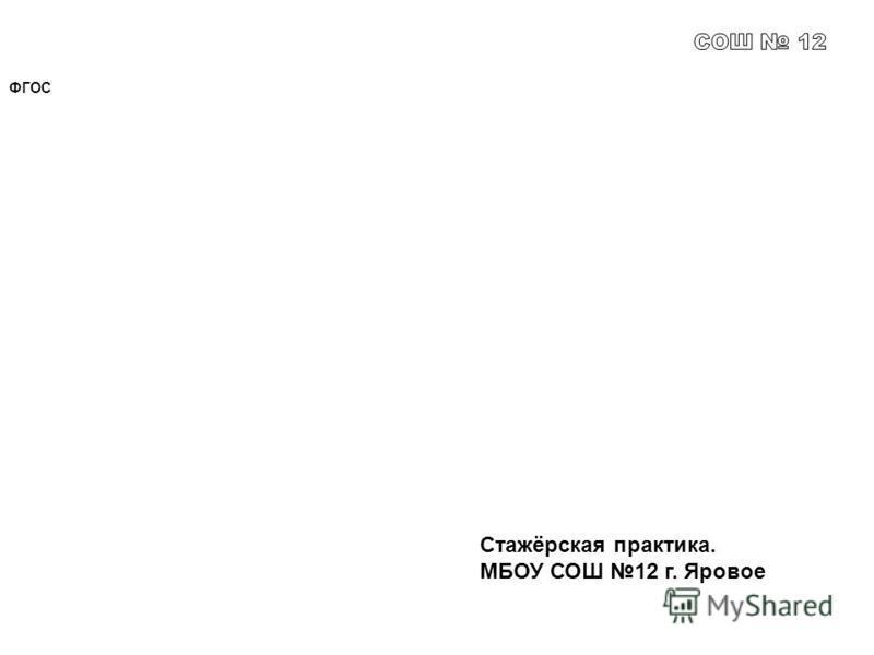 ФГОС Стажёрская практика. МБОУ СОШ 12 г. Яровое