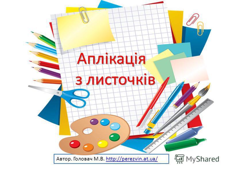 Автор. Головач М.В. http://perezvin.at.ua/http://perezvin.at.ua/Аплікація з листочків з листочків