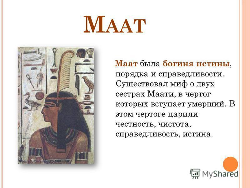 М ААТ Маат была богиня истины, порядка и справедливости. Существовал миф о двух сестрах Маати, в чертог которых вступает умерший. В этом чертоге царили честность, чистота, справедливость, истина.