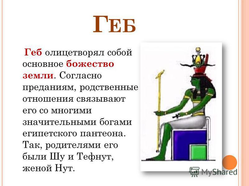 Г ЕБ Геб олицетворял собой основное божество земли. Согласно преданиям, родственные отношения связывают его со многими значительными богами египетского пантеона. Так, родителями его были Шу и Тефнут, женой Нут.