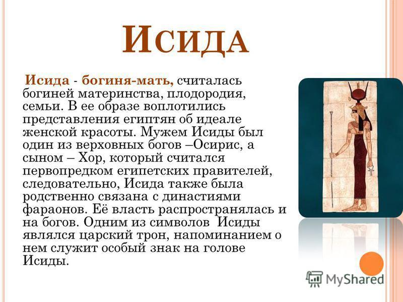 И СИДА Исида - богиня-мать, считалась богиней материнства, плодородия, семьи. В ее образе воплотились представления египтян об идеале женской красоты. Мужем Исиды был один из верховных богов –Осирис, а сыном – Хор, который считался первопредком египе