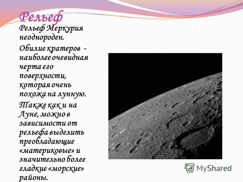 Рельеф Рельеф Меркурия неоднороден. Обилие кратеров - наиболее очевидная черта его поверхности, которая очень похожа на лунную. Также как и на Луне, можно в зависимости от рельефа выделить преобладающие «материковые» и значительно более гладкие «морс
