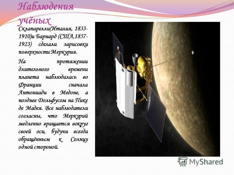 Наблюдения учёных Склапарелли(Италия, 1833- 1910)и Барнард (США,1857- 1923) сделали зарисовки поверхности Меркурия. На протяжении длительного времени планета наблюдалась во Франции сначала Антониади в Медоне, а позднее Дольфусом на Пике де Мадея. Все