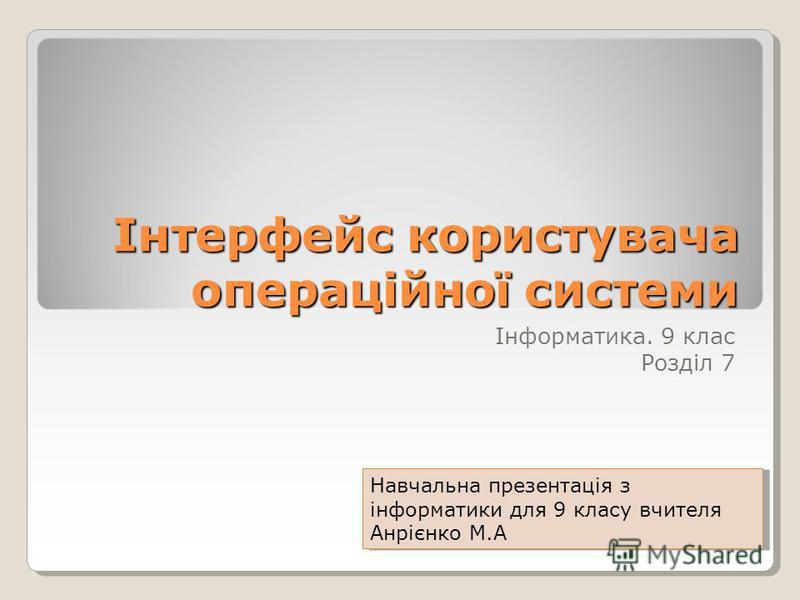 Інтерфейс користувача операційної системи Інформатика. 9 клас Розділ 7 Навчальна презентація з інформатики для 9 класу вчителя Анрієнко М.А