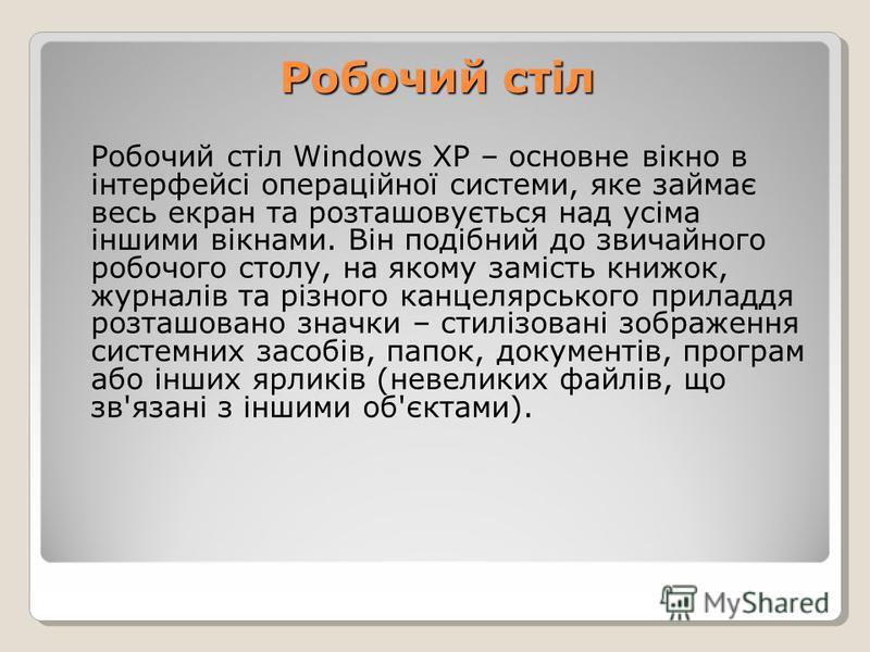Робочий стіл Windows XP – основне вікно в інтерфейсі операційної системи, яке займає весь екран та розташовується над усіма іншими вікнами. Він подібний до звичайного робочого столу, на якому замість книжок, журналів та різного канцелярського приладд