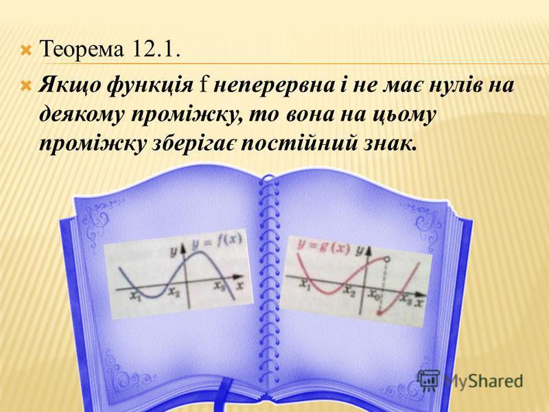 Теорема 12.1. Якщо функція f неперервна і не має нулів на деякому проміжку, то вона на цьому проміжку зберігає постійний знак.