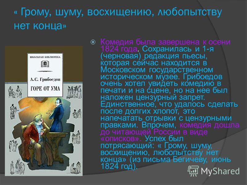 « Грому, шуму, восхищению, любопытству нет конца» Комедия была завершена к осени 1824 года. Сохранилась и 1-я (черновая) редакция пьесы, которая сейчас находится в Московском государственном историческом музее. Грибоедов очень хотел увидеть комедию в