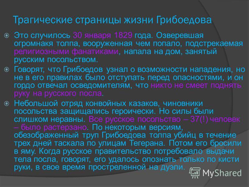 Трагические страницы жизни Грибоедова Это случилось 30 января 1829 года. Озверевшая огромнакя толпа, вооруженная чем попало, подстрекаемая религиозными фанатиками, напала на дом, занятый русским посольством. Говорят, что Грибоедов узнал о возможности
