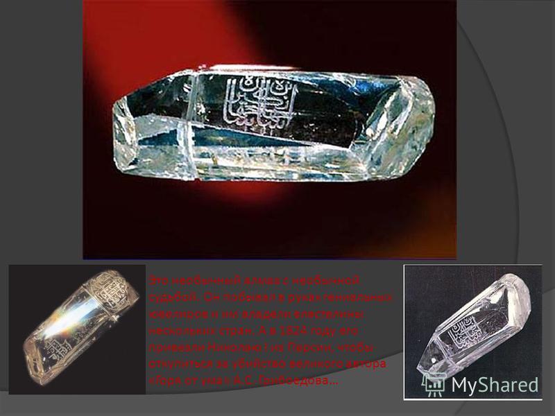 Это необычный алмаз с необычной судьбой. Он побывал в руках гениальных ювелиров и им владели властелины нескольких стран. А в 1824 году его привезли Николаю I из Персии, чтобы откупиться за убийство великого автора «Горя от ума» А.С. Грибоедова…