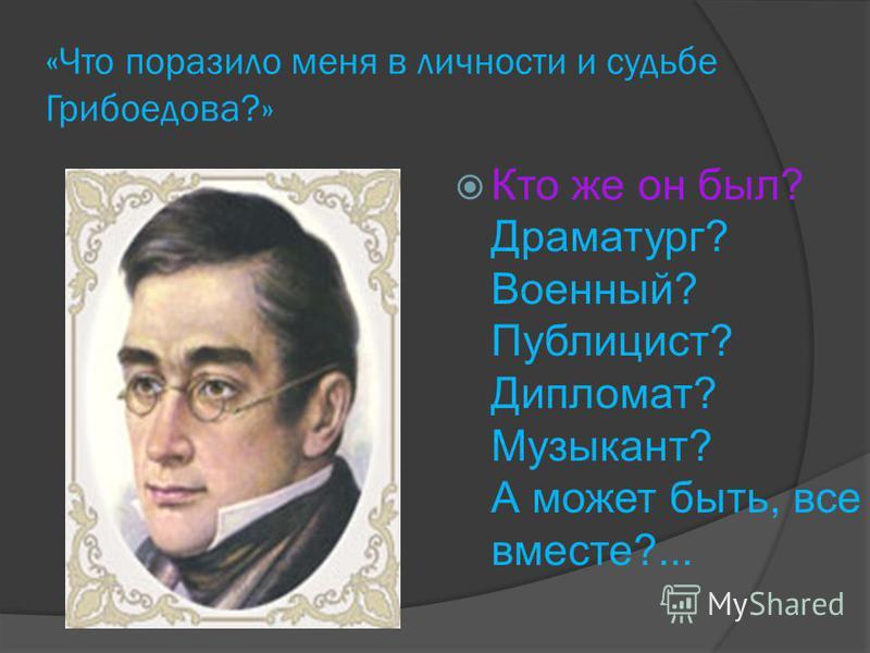 « Что поразило меня в личности и судьбе Грибоедова?» Кто же он был? Драматург? Военный? Публицист? Дипломат? Музыкант? А может быть, все вместе?...