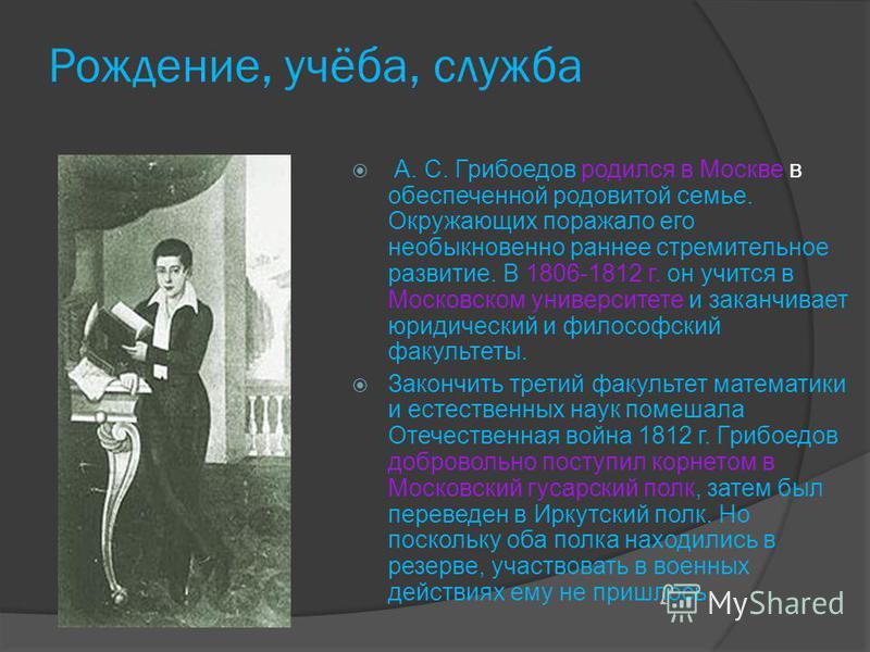 Рождение, учёба, служба А. С. Грибоедов родился в Москве в обеспеченной родовитой семье. Окружающих поражало его необыкновенно раннее стремительное развитие. В 1806-1812 г. он учится в Московском университете и заканчивает юридический и философский ф