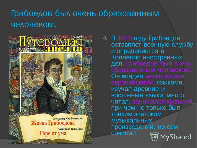 Грибоедов был очень образованным человеком. В 1816 году Грибоедов оставляет военную службу и определяется в Коллегию иностранных дел. Грибоедов был очень образованным человеком. Он владел несколькими европейскими языками, изучал древние и восточные я