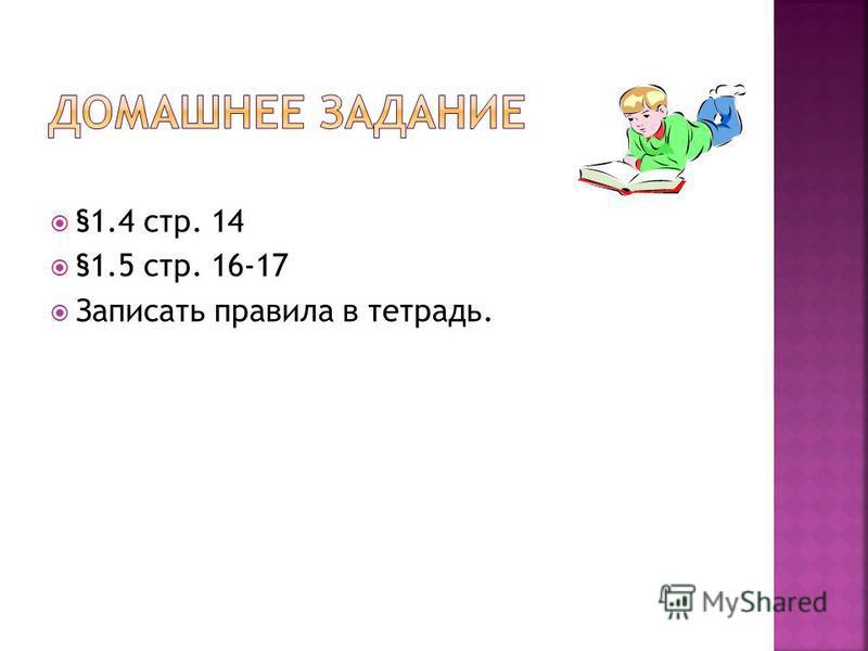 §1.4 стр. 14 §1.5 стр. 16-17 Записать правила в тетрадь.