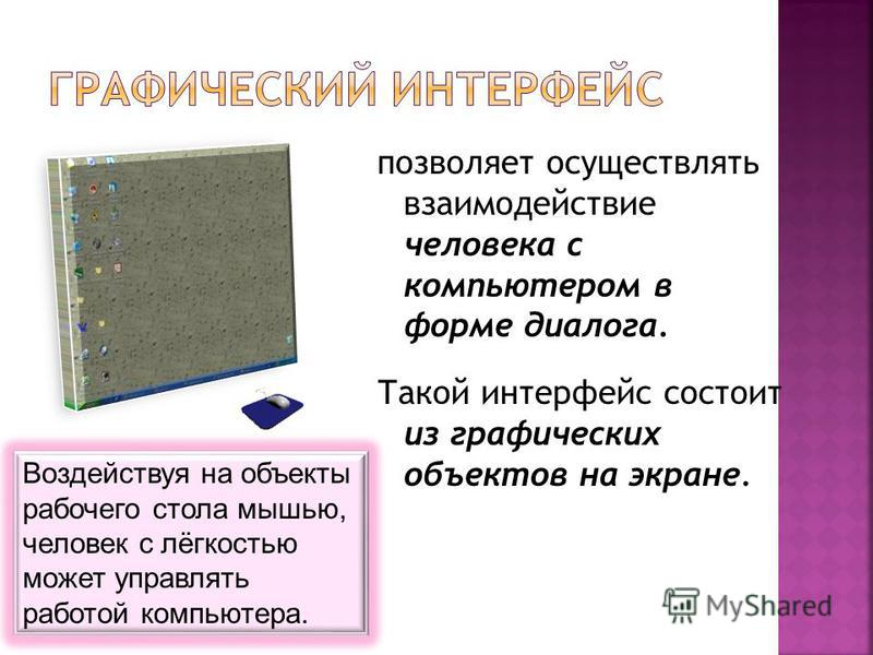 позволяет осуществлять взаимодействие человека с компьютером в форме диалога. Такой интерфейс состоит из графических объектов на экране. Воздействуя на объекты рабочего стола мышью, человек с лёгкостью может управлять работой компьютера.