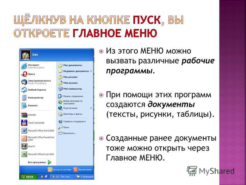 Из этого МЕНЮ можно вызвать различные рабочие программы. При помощи этих программ создаются документы (тексты, рисунки, таблицы). Созданные ранее документы тоже можно открыть через Главное МЕНЮ.