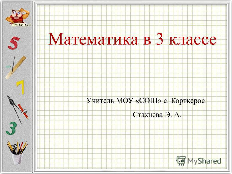Математика в 3 классе Учитель МОУ «СОШ» с. Корткерос Стахиева Э. А.