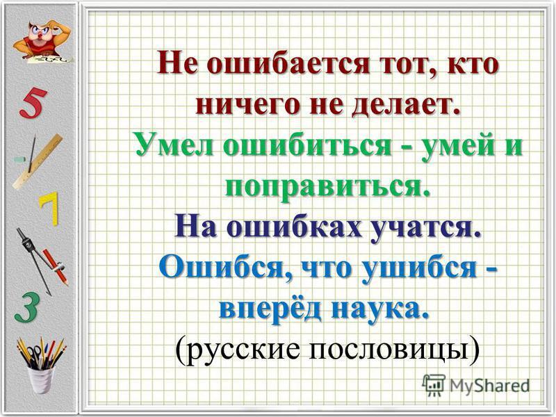 Не ошибается тот, кто ничего не делает. Умел ошибиться - умей и поправиться. На ошибках учатся. Ошибся, что ушибся - вперёд наука. Не ошибается тот, кто ничего не делает. Умел ошибиться - умей и поправиться. На ошибках учатся. Ошибся, что ушибся - вп