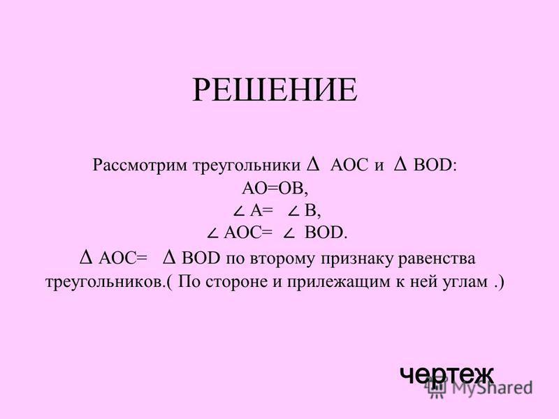 РЕШЕНИЕ Рассмотрим треугольники Δ АОС и Δ ВOD: АО=ОВ, А= В, АОС= ВOD. Δ АОС= Δ ВOD по второму признаку равенства треугольников.( По стороне и прилежащим к ней углам.)
