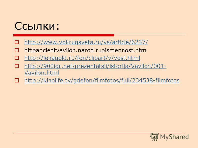 Ссылки: http://www.vokrugsveta.ru/vs/article/6237/ httpancientvavilon.narod.rupismennost.htm http://lenagold.ru/fon/clipart/v/vost.html http://900igr.net/prezentatsii/istorija/Vavilon/001- Vavilon.html http://900igr.net/prezentatsii/istorija/Vavilon/