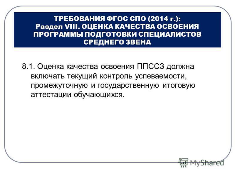 ТРЕБОВАНИЯ ФГОС СПО (2014 г.): Раздел VIII. ОЦЕНКА КАЧЕСТВА ОСВОЕНИЯ ПРОГРАММЫ ПОДГОТОВКИ СПЕЦИАЛИСТОВ СРЕДНЕГО ЗВЕНА 8.1. Оценка качества освоения ППССЗ должна включать текущий контроль успеваемости, промежуточную и государственную итоговую аттестац