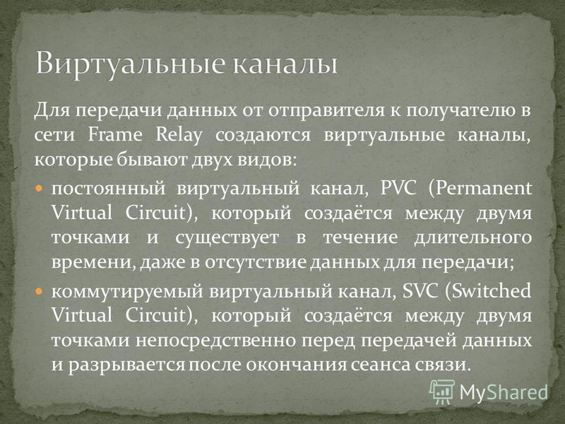 Для передачи данных от отправителя к получателю в сети Frame Relay создаются виртуальные каналы, которые бывают двух видов: постоянный виртуальный канал, PVC (Permanent Virtual Circuit), который создаётся между двумя точками и существует в течение дл