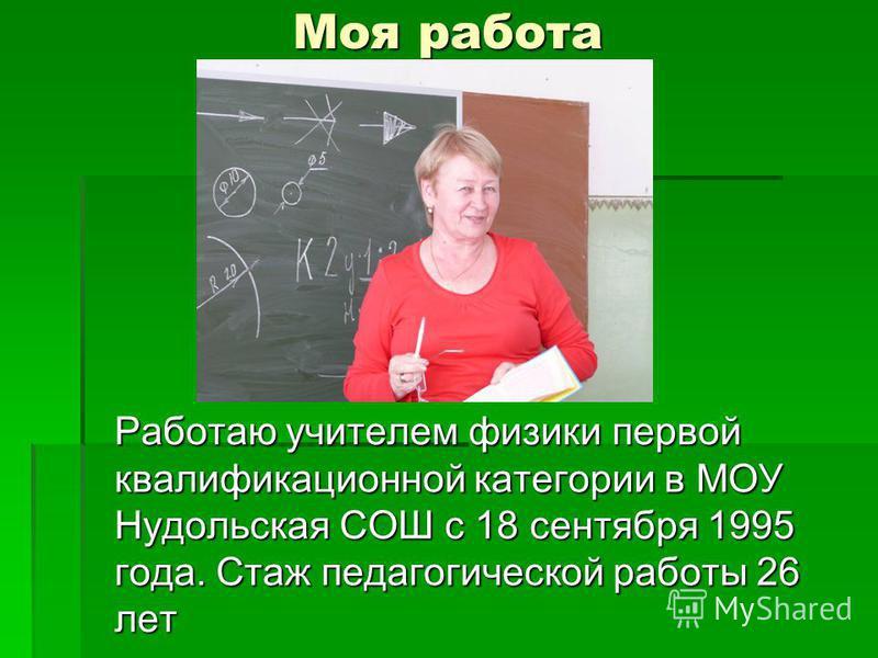 Моя работа Работаю учителем физики первой квалификационной категории в МОУ Нудольская СОШ с 18 сентября 1995 года. Стаж педагогической работы 26 лет