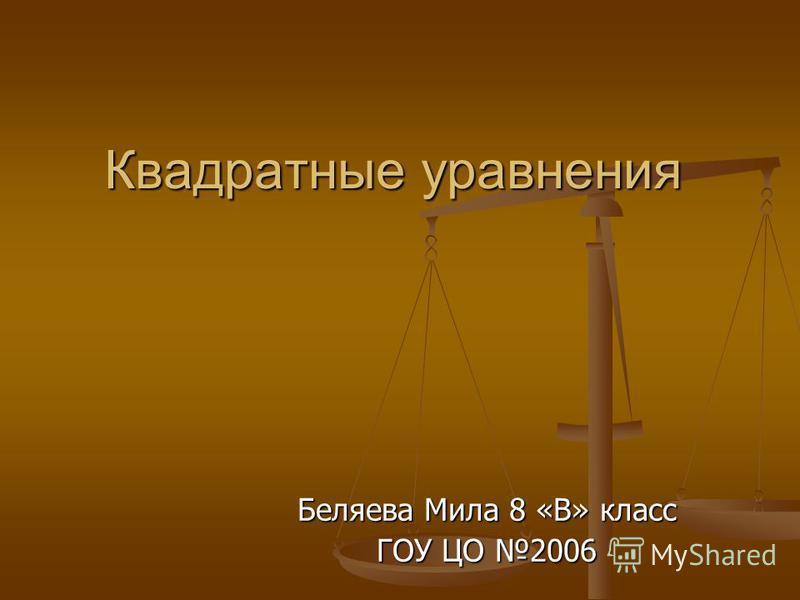 Квадратные уравнения Беляева Мила 8 «В» класс ГОУ ЦО 2006