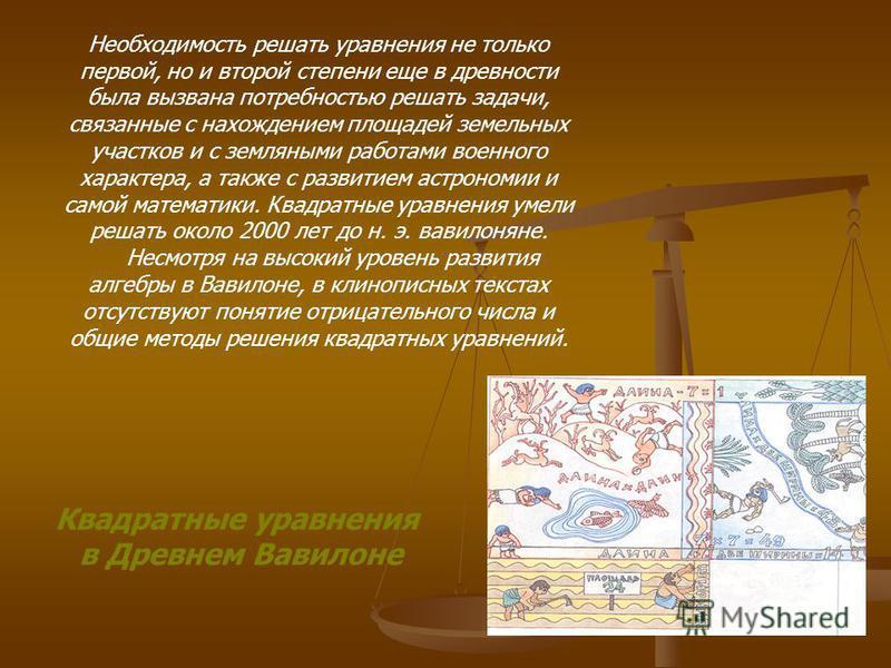 Квадратные уравнения в Древнем Вавилоне Необходимость решать уравнения не только первой, но и второй степени еще в древности была вызвана потребностью решать задачи, связанные с нахождением площадей земельных участков и с земляными работами военного