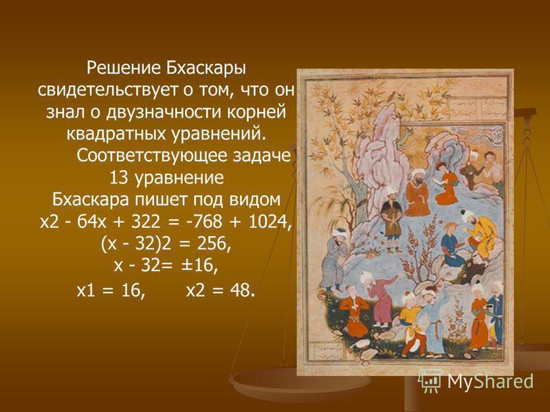Решение Бхаскары свидетельствует о том, что он знал о двузначности корней квадратных уравнений. Соответствующее задаче 13 уравнение Бхаскара пишет под видом x2 - б 4 х + 322 = -768 + 1024, (х - 32)2 = 256, х - 32= ±16, x1 = 16, x2 = 48.