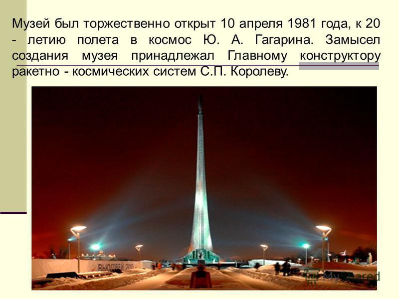 Музей был торжественно открыт 10 апреля 1981 года, к 20 - летию полета в космос Ю. А. Гагарина. Замысел создания музея принадлежал Главному конструктору ракетно - космических систем С.П. Королеву.