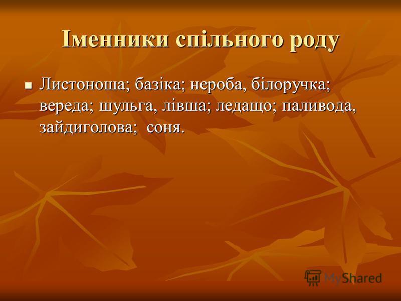Іменники спільного роду Листоноша; базіка; нероба, білоручка; вереда; шульга, лівша; ледащо; паливода, зайдиголова; соня. Листоноша; базіка; нероба, білоручка; вереда; шульга, лівша; ледащо; паливода, зайдиголова; соня.