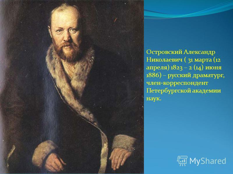 Островский Александр Николаевич ( 31 марта (12 апреля) 1823 – 2 (14) июня 1886) – русский драматург, член-корреспондент Петербургской академии наук.