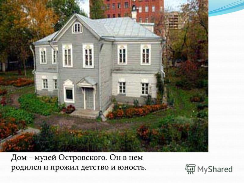 Дом – музей Островского. Он в нем родился и прожил детство и юность.