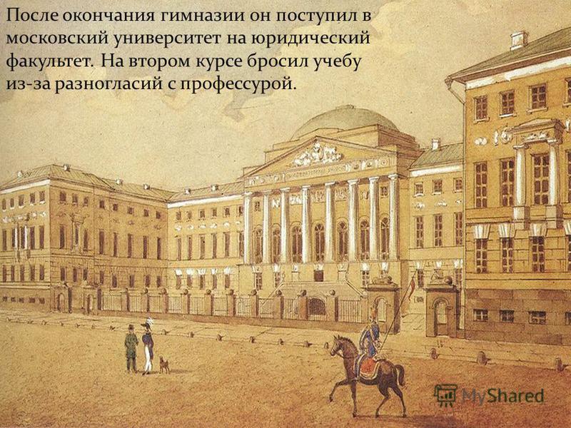 После окончания гимназии он поступил в московский университет на юридический факультет. На втором курсе бросил учебу из-за разногласий с профессурой.