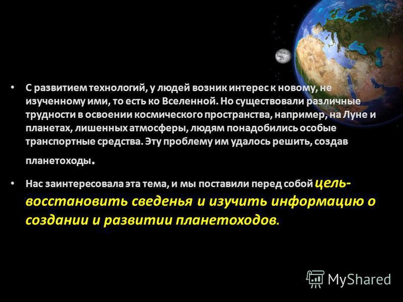 С развитием технологий, у людей возник интерес к новому, не изученному ими, то есть ко Вселенной. Но существовали различные трудности в освоении космического пространства, например, на Луне и планетах, лишенных атмосферы, людям понадобились особые тр
