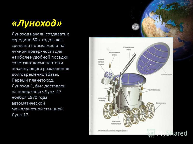 «Луноход» Луноход начали создавать в середине 60-х годов, как средство поиска места на лунной поверхности для наиболее удобной посадки советских космонавтов и последующего размещения долговременной базы. Первый планетоход, Луноход-1, был доставлен на
