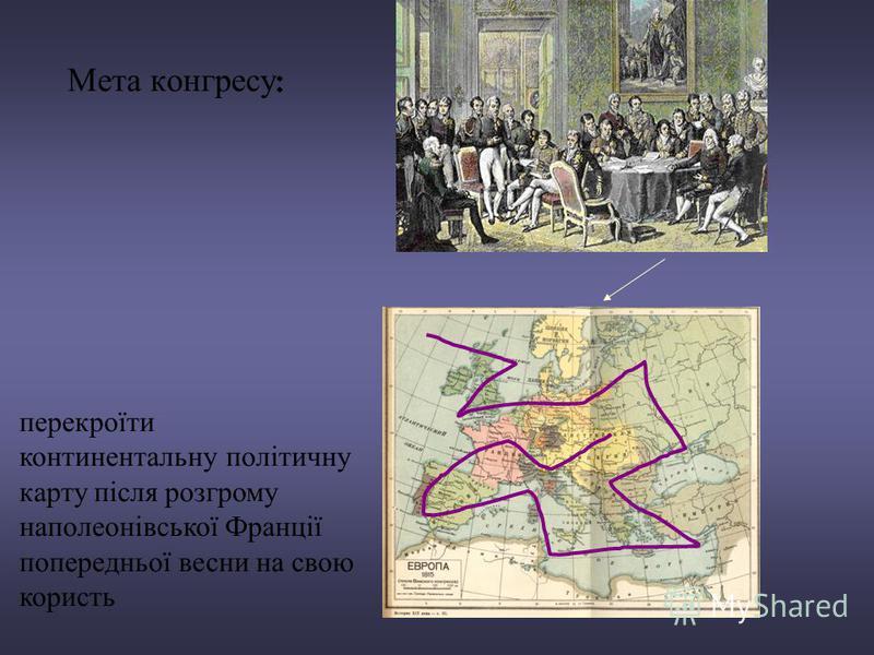Мета конгресу : перекроїти континентальну політичну карту після розгрому наполеонівської Франції попередньої весни на свою користь