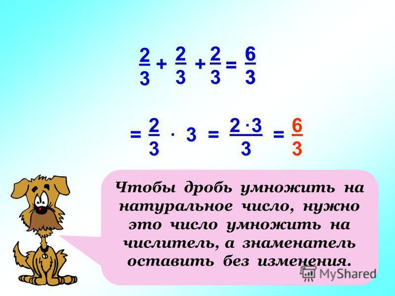 2323 + 2323 2323 + = 6363 3 2 3 3 2323 = 6363. =. = 6363 Чтобы дробь умножить на натуральное число, нужно это число умножить на числитель, а знаменатель оставить без изменения.