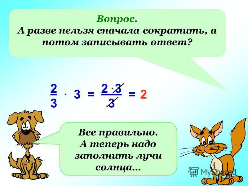 Вопрос. А разве нельзя сначала сократить, а потом записывать ответ? 3 2 3 3 2323. =. =2 Все правильно. А теперь надо заполнить лучи солнца…