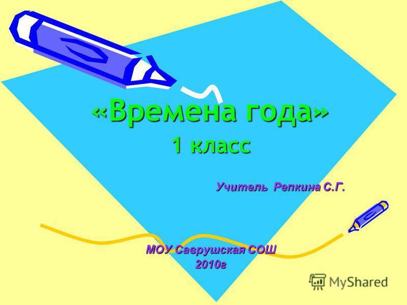 «Времена года» 1 класс Учитель Репкина С.Г. Учитель Репкина С.Г. МОУ Саврушская СОШ 2010 г