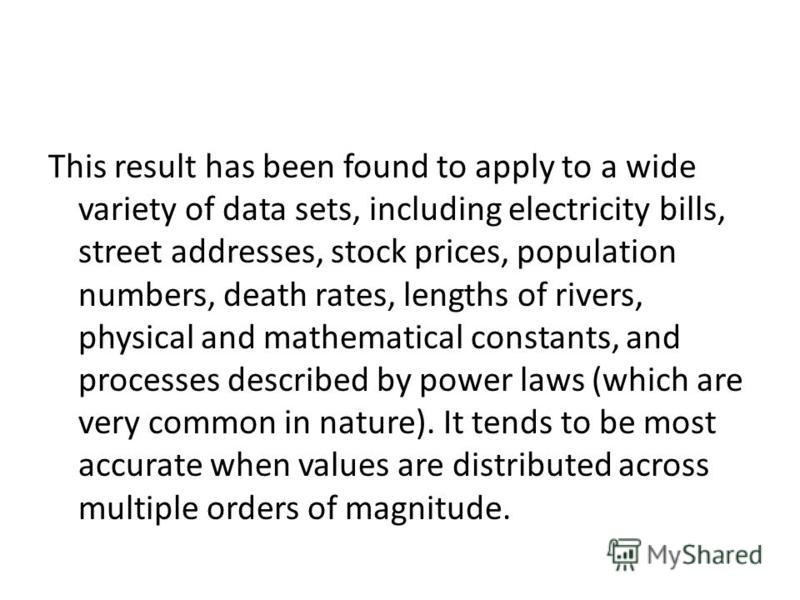 This result has been found to apply to a wide variety of data sets, including electricity bills, street addresses, stock prices, population numbers, death rates, lengths of rivers, physical and mathematical constants, and processes described by power