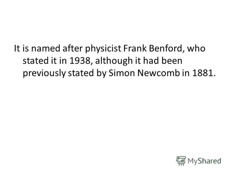 It is named after physicist Frank Benford, who stated it in 1938, although it had been previously stated by Simon Newcomb in 1881.