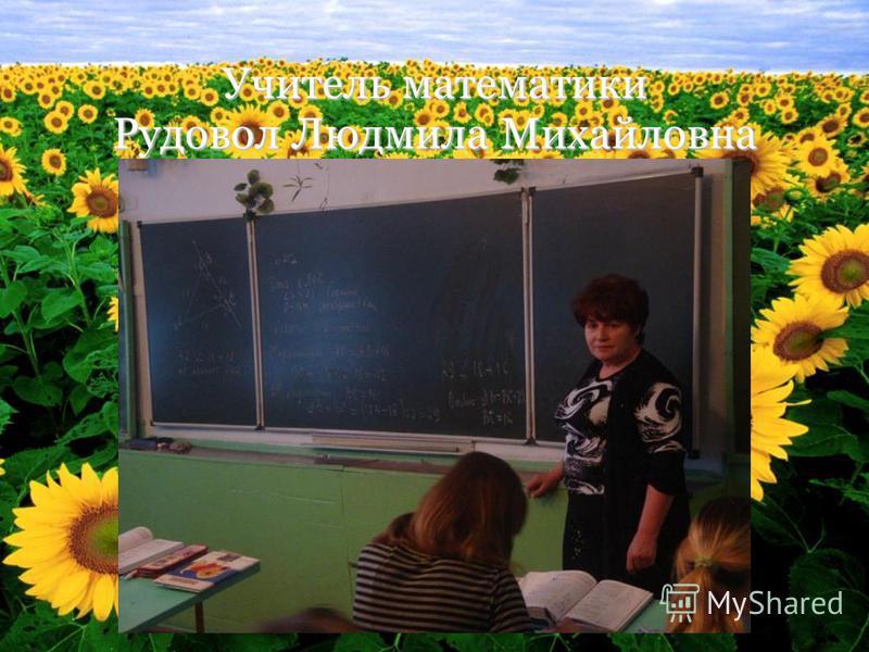 Учитель математики Рудовол Людмила Михайловна