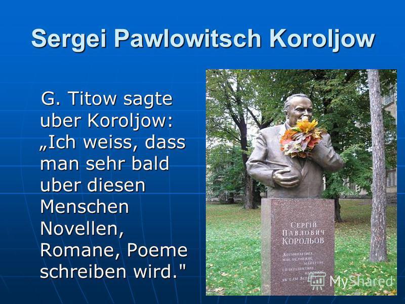 Sergei Pawlowitsch Koroljow G. Titow sagte uber Koroljow: Ich weiss, dass man sehr bald uber diesen Menschen Novellen, Romane, Poeme schreiben wird.